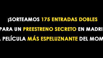 ¡SORTEAMOS 175 ENTRADAS DOBLES PARA UN ESPELUZNANTE PREESTRENO SECRETO EN MADRID!